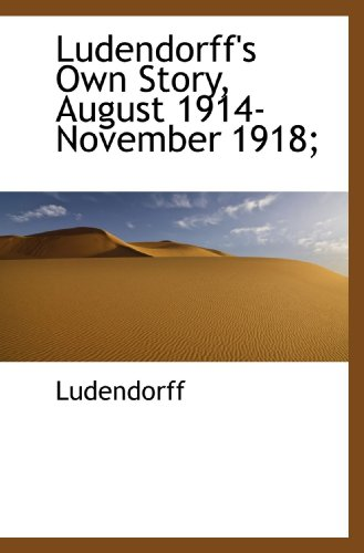Ludendorff's Own Story, August 1914-November 1918;: Ludendorff