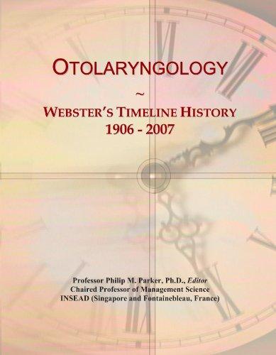 Otolaryngology: Webster's Timeline History, 1906 - 2007: Icon Group International