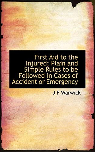 First Aid to the Injured; Plain and: J F Warwick