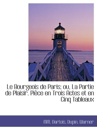 Le Bourgeois de Paris; ou, La Partie de Plaisir. Pièce en Trois Actes et en Cinq Tableaux (French Edition) (1115040979) by MM. Dartois; Warner; Dupin