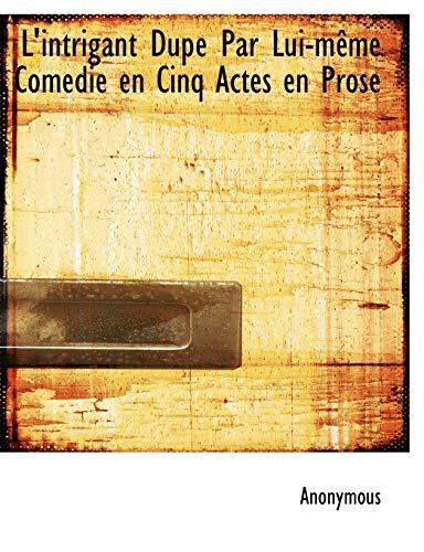 9781115054690: L'Intrigant Dup Par Lui-M Me Comedie En Cinq Actes En Prose
