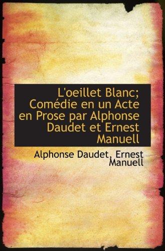 L'oeillet Blanc; Comédie en un Acte en Prose par Alphonse Daudet et Ernest Manuell (French Edition) (1115056395) by Alphonse Daudet; Ernest Manuell