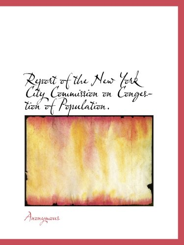 Report of the New York City Commission on Congestion of Population: Transmitted to the Mayor and ...