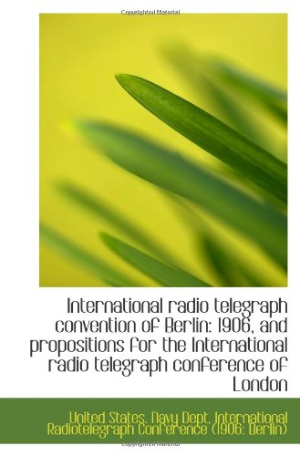 9781115168632: International radio telegraph convention of Berlin: 1906, and propositions for the International rad