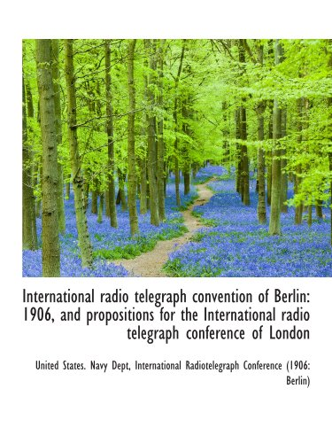 9781115168649: International radio telegraph convention of Berlin: 1906, and propositions for the International rad