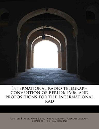 9781115168663: International radio telegraph convention of Berlin: 1906, and propositions for the International rad