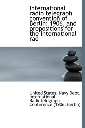 9781115168687: International radio telegraph convention of Berlin: 1906, and propositions for the International rad