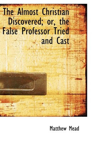 The Almost Christian Discovered; or, the False Professor Tried and Cast: Mead, Matthew