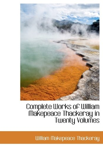 Complete Works of William Makepeace Thackeray in: Thackeray, William Makepeace