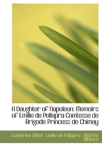 9781115270175: A Daughter of Napoleon: Memoirs of Emilie de Pellapra Comtesse de Brigode Princess de Chimay