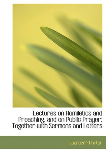 Lectures on Homiletics and Preaching, and on Public Prayer; Together with Sermons and Letters: ...