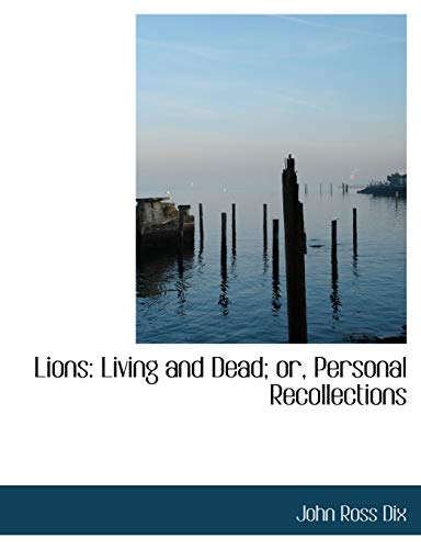 Lions: Living and Dead; Or, Personal Recollections: John Ross Dix