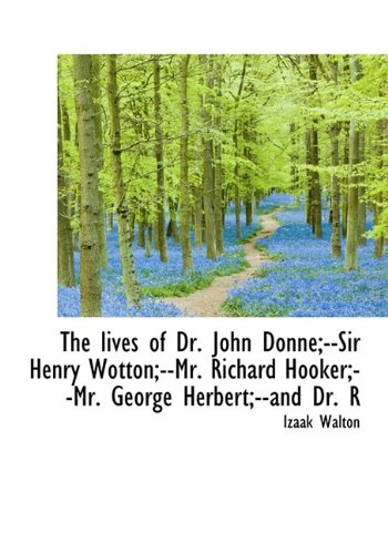 The Lives of Dr. John Donne;--Sir Henry Wotton;--Mr. Richard Hooker;--Mr. George Herbert;--And Dr. R (1115309064) by Izaak Walton