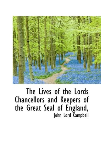 The Lives of the Lords Chancellors and Keepers of the Great Seal of England,: John Lord Campbell