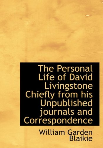The Personal Life of David Livingstone Chiefly from His Unpublished Journals and Correspondence: ...