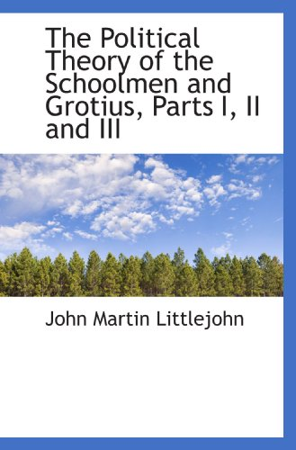 9781115358903: The Political Theory of the Schoolmen and Grotius, Parts I, II and III