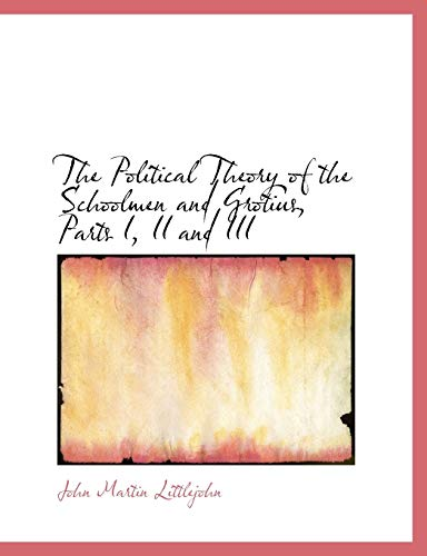 9781115358965: The Political Theory of the Schoolmen and Grotius, Parts I, II and III