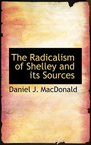9781115379465: The Radicalism of Shelley and its Sources