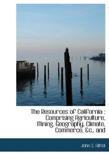 The Resources of California : Comprising Agriculture,: Hittel, John S.