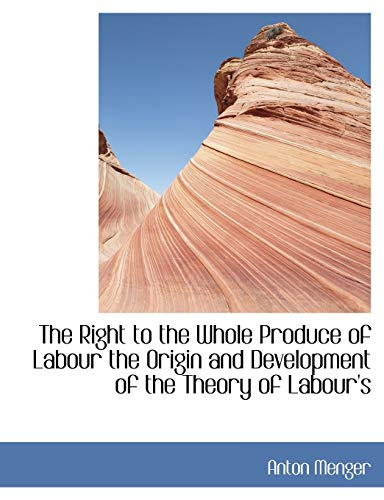 9781115400008: The Right to the Whole Produce of Labour the Origin and Development of the Theory of Labour's