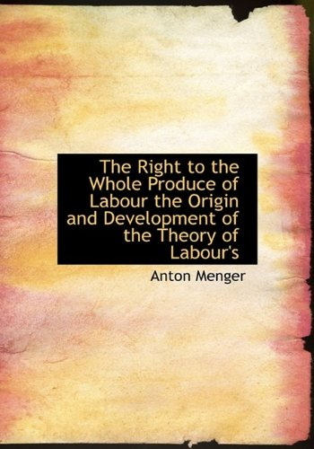 9781115400022: The Right to the Whole Produce of Labour the Origin and Development of the Theory of Labour's