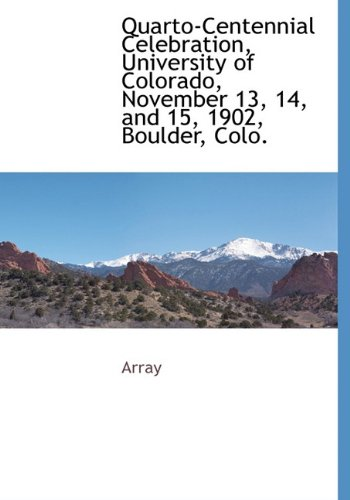 Quarto-Centennial Celebration, University of Colorado, November 13, 14, and 15, 1902, Boulder, Colo...