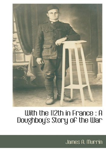 With the 112th in France: A Doughboys Story of the War: James A. Murrin