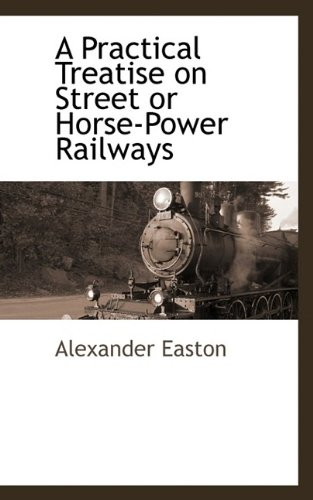 A Practical Treatise on Street or Horse-Power Railways: Alexander Easton