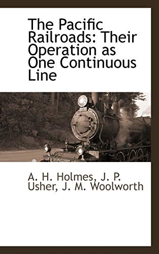 The Pacific Railroads: Their Operation as One Continuous Line: A. H. Holmes