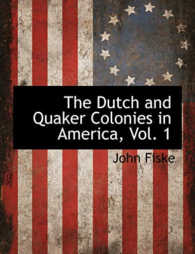 The Dutch and Quaker Colonies in America, Vol. 1: John Fiske
