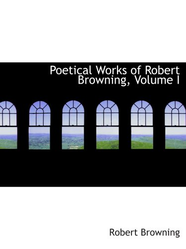 9781115429900: Poetical Works of Robert Browning, Volume I
