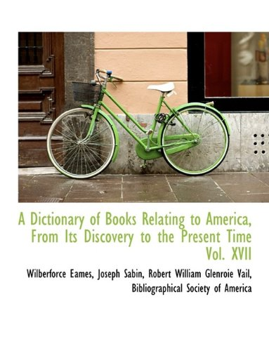 A Dictionary of Books Relating to America, From Its Discovery to the Present Time Vol. XVII: ...