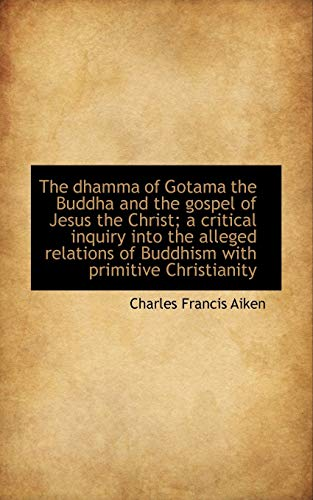 9781115458948: The dhamma of Gotama the Buddha and the gospel of Jesus the Christ; a critical inquiry into the alle