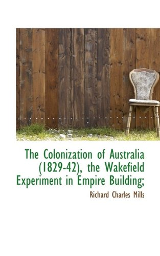The Colonization of Australia (1829-42), the Wakefield Experiment in Empire Building;: Mills, ...