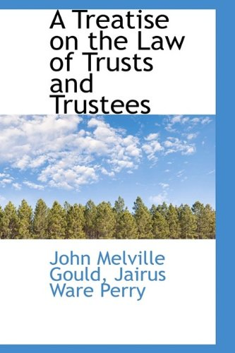 A Treatise on the Law of Trusts and Trustees: John Melville Gould
