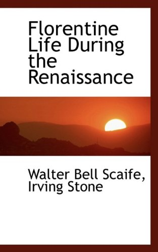 Florentine Life During the Renaissance (9781115547628) by Walter Bell Scaife; Irving Stone
