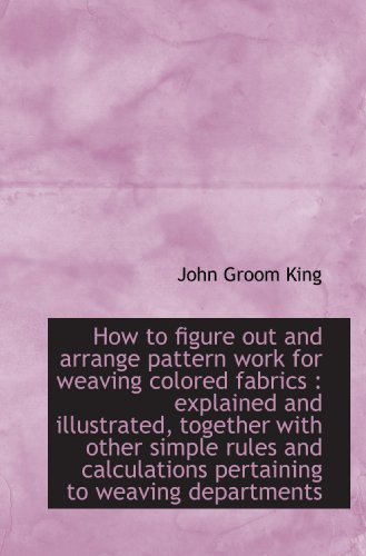 9781115607728: How to figure out and arrange pattern work for weaving colored fabrics : explained and illustrated,