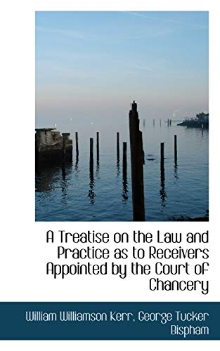 A Treatise on the Law and Practice as to Receivers Appointed by the Court of Chancery: William ...