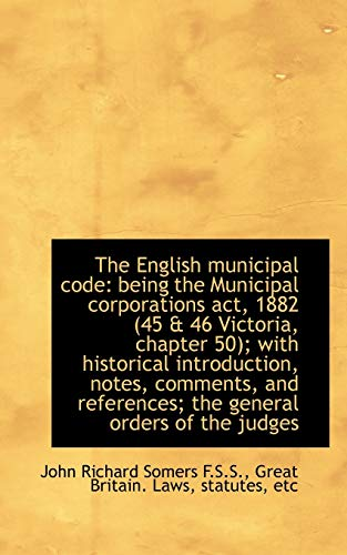 9781115719360: The English municipal code: being the Municipal corporations act, 1882 (45 & 46 Victoria, chapter 50