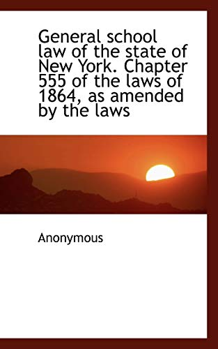 9781115748117: General school law of the state of New York. Chapter 555 of the laws of 1864, as amended by the laws