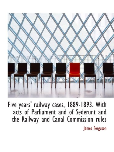 Five years' railway cases, 1889-1893. With acts of Parliament and of Sederunt and the Railway and Ca (1115758500) by Ferguson, James