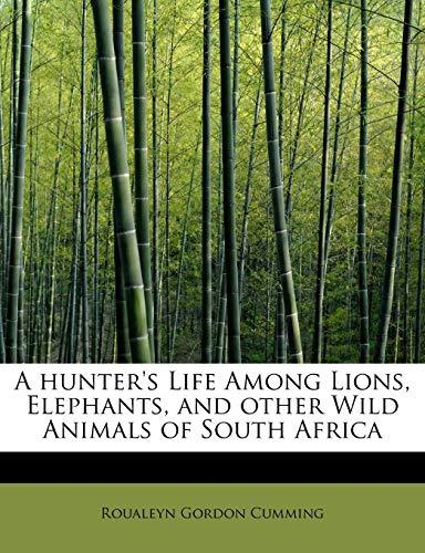 A hunter's Life Among Lions, Elephants, and: Roualeyn Gordon Cumming