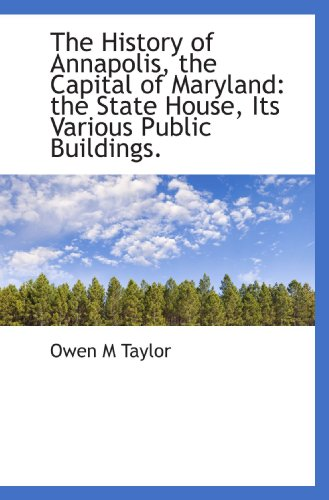 9781115784474: The History of Annapolis, the Capital of Maryland: the State House, Its Various Public Buildings.