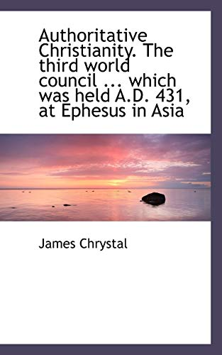 9781115804530: Authoritative Christianity. The third world council ... which was held A.D. 431, at Ephesus in Asia