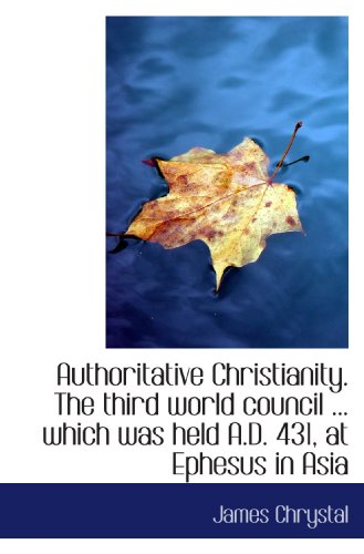 9781115804554: Authoritative Christianity. The third world council ... which was held A.D. 431, at Ephesus in Asia