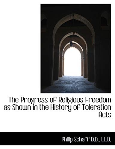 The Progress of Religious Freedom as Shown in the History of Toleration Acts: Philip Schaff