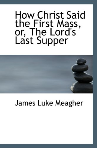 How Christ Said the First Mass, or, The Lord's Last Supper: James Luke Meagher