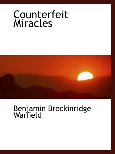 Counterfeit Miracles (1115898078) by Benjamin Breckinridge Warfield