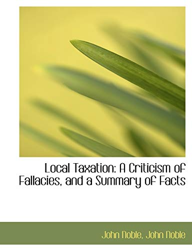 9781115904551: Local Taxation: A Criticism of Fallacies, and a Summary of Facts