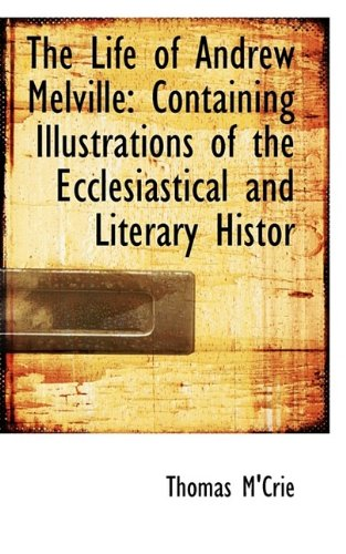 The Life of Andrew Melville: Containing Illustrations of the Ecclesiastical and Literary Histor: ...